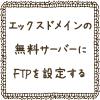 エックスドメインの無料サーバーにFTPソフトFileZillを設定する方法